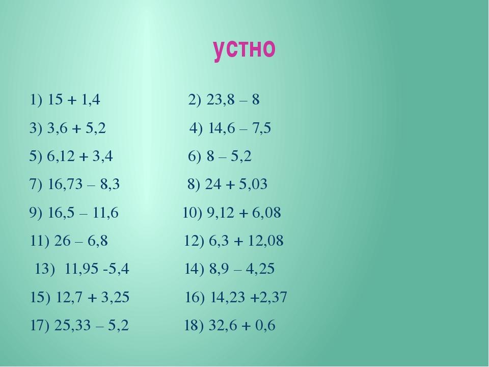 устно 1) 15 + 1,4 2) 23,8 – 8 3) 3,6 + 5,2 4) 14,6 – 7,5 5) 6,12 + 3,4 6) 8 –...