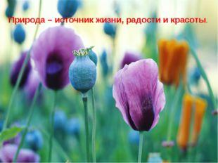 Природа – источник жизни, радости и красоты.
