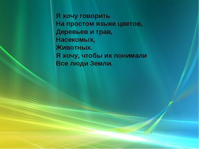 Я хочу говорить На простом языке цветов, Деревьев и трав, Насекомых, Животных...
