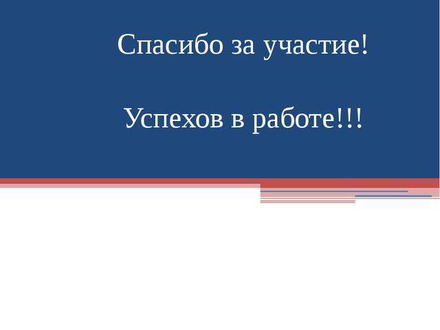 Спасибо за участие! Успехов в работе!!!