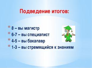 Подведение итогов: 8 – вы магистр 6-7 – вы специалист 4-5 – вы бакалавр 1-3 –