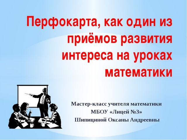Мастер-класс учителя математики МБОУ «Лицей №3» Шипициной Оксаны Андреевны Пе...