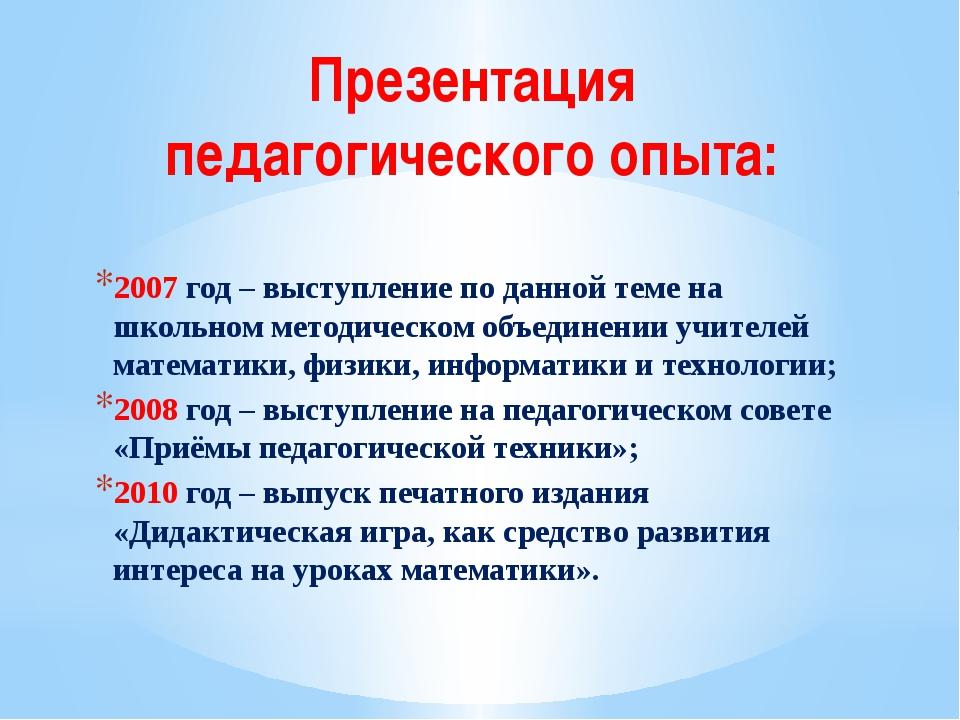 Презентация педагогического опыта: 2007 год – выступление по данной теме на ш...