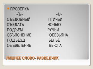 ЛИШНЕЕ СЛОВО- РАЗВЕДЧИК ПРОВЕРКА «Ъ» «Ь» СЪЕДОБНЫЙ ПТИЧЬИ СЪЕДАТЬ НОЧЬЮ ПОД
