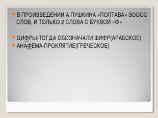 В ПРОИЗВЕДЕНИИ А.ПУШКИНА «ПОЛТАВА» ЗОООО СЛОВ, И ТОЛЬКО 2 СЛОВА С БУКВОЙ «Ф»
