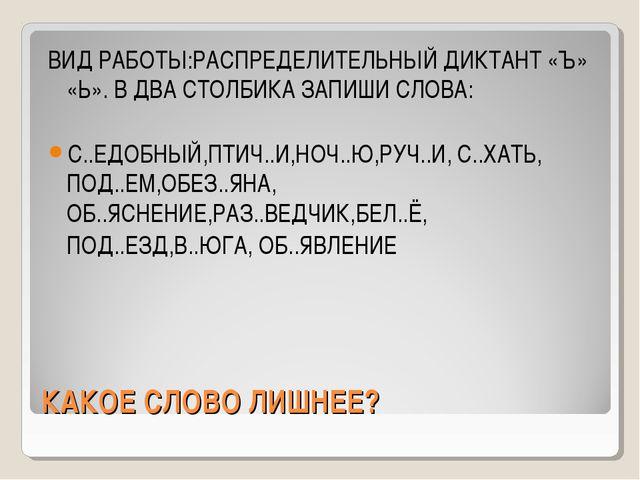 КАКОЕ СЛОВО ЛИШНЕЕ? ВИД РАБОТЫ:РАСПРЕДЕЛИТЕЛЬНЫЙ ДИКТАНТ «Ъ» «Ь». В ДВА СТОЛБ...