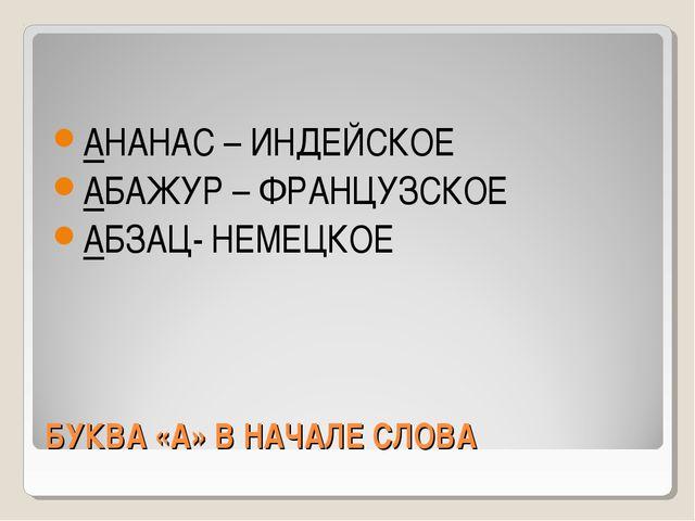 БУКВА «А» В НАЧАЛЕ СЛОВА АНАНАС – ИНДЕЙСКОЕ АБАЖУР – ФРАНЦУЗСКОЕ АБЗАЦ- НЕМЕЦ...
