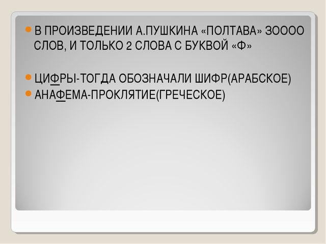В ПРОИЗВЕДЕНИИ А.ПУШКИНА «ПОЛТАВА» ЗОООО СЛОВ, И ТОЛЬКО 2 СЛОВА С БУКВОЙ «Ф»...