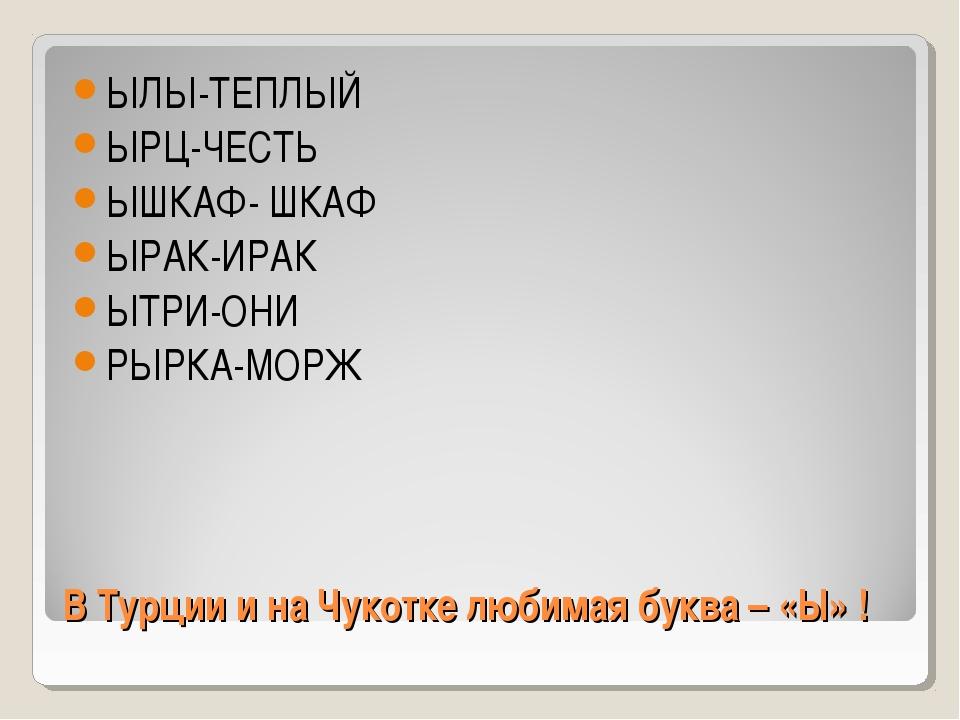 В Турции и на Чукотке любимая буква – «Ы» ! ЫЛЫ-ТЕПЛЫЙ ЫРЦ-ЧЕСТЬ ЫШКАФ- ШКАФ...