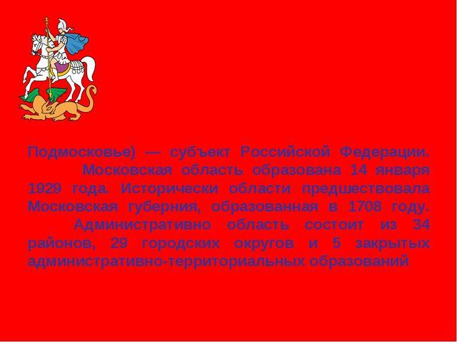 Моско́вская о́бласть (неофициально Подмосковье)— субъект Российской Федераци...