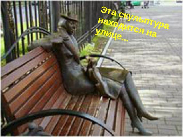 Эта скульптура находится на улице...