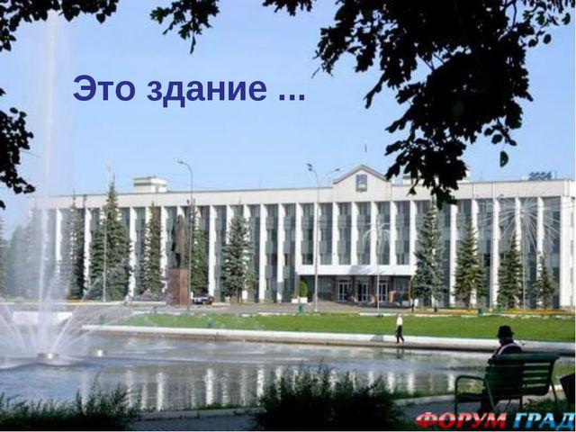 Это здание ...