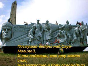 Послушай ветры над Саур-Могилой, И ты поймешь, кто эту землю спас, Чье мужест