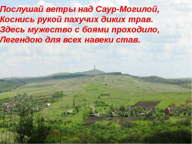 Послушай ветры над Саур-Могилой, Коснись рукой пахучих диких трав. Здесь муже...
