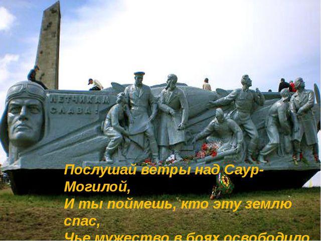 Послушай ветры над Саур-Могилой, И ты поймешь, кто эту землю спас, Чье мужест...