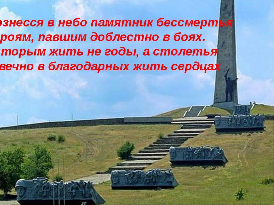 Вознесся в небо памятник бессмертья Героям, павшим доблестно в боях. Которым...