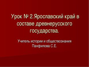 Урок № 2.Ярославский край в составе древнерусского государства. Учитель исто