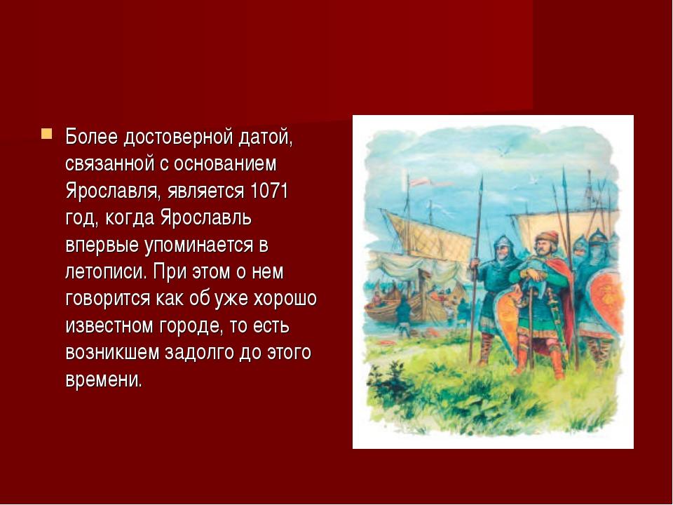 Более достоверной датой, связанной с основанием Ярославля, является 1071 год,...