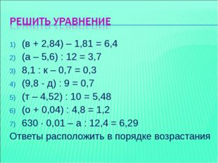 (в + 2,84) – 1,81 = 6,4 (а – 5,6) : 12 = 3,7 8,1 : к – 0,7 = 0,3 (9,8 - д) :