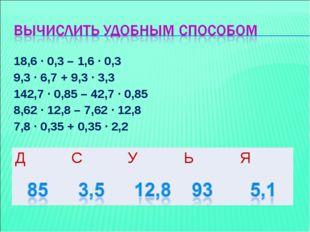18,6 ∙ 0,3 – 1,6 ∙ 0,3 9,3 ∙ 6,7 + 9,3 ∙ 3,3 142,7 ∙ 0,85 – 42,7 ∙ 0,85 8,62