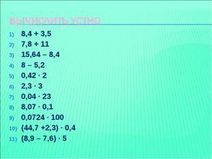 8,4 + 3,5 7,8 + 11 15,64 – 8,4 8 – 5,2 0,42 ∙ 2 2,3 ∙ 3 0,04 ∙ 23 8,07 ∙ 0,1