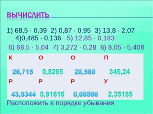 1) 68,5 ∙ 0,39 2) 0,87 ∙ 0,95 3) 13,8 ∙ 2,07 4)0,485 ∙ 0,136 5) 12,85 ∙ 0,183