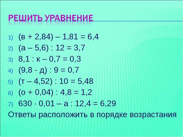 (в + 2,84) – 1,81 = 6,4 (а – 5,6) : 12 = 3,7 8,1 : к – 0,7 = 0,3 (9,8 - д) :...