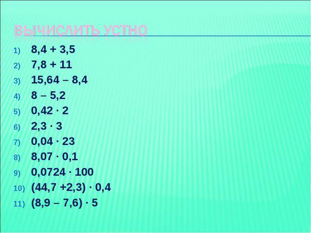 8,4 + 3,5 7,8 + 11 15,64 – 8,4 8 – 5,2 0,42 ∙ 2 2,3 ∙ 3 0,04 ∙ 23 8,07 ∙ 0,1...