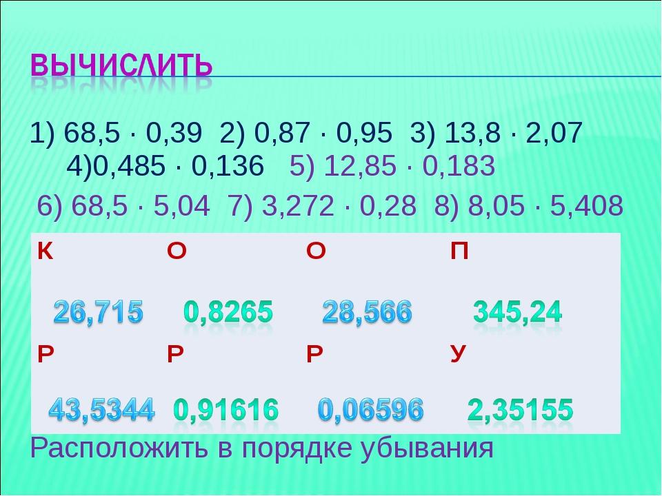 1) 68,5 ∙ 0,39 2) 0,87 ∙ 0,95 3) 13,8 ∙ 2,07 4)0,485 ∙ 0,136 5) 12,85 ∙ 0,183...