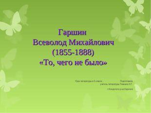 Гаршин Всеволод Михайлович (1855-1888) «То, чего не было» Урок литературы в 5