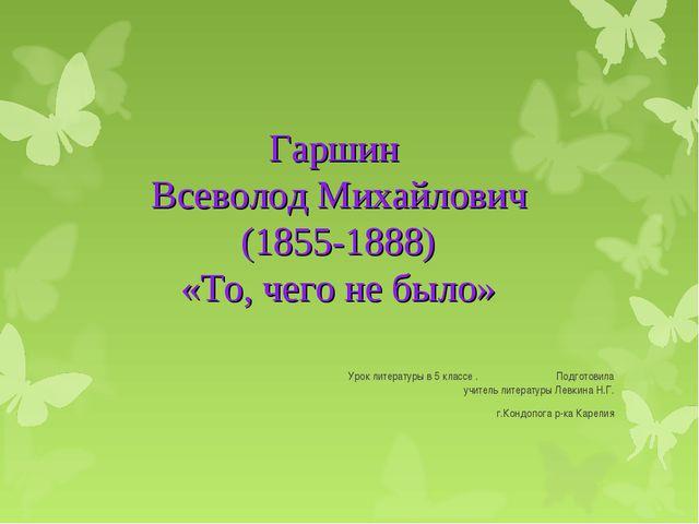 Гаршин Всеволод Михайлович (1855-1888) «То, чего не было» Урок литературы в 5...