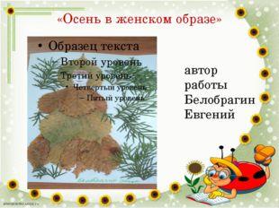 «Осень в женском образе» автор работы Белобрагин Евгений