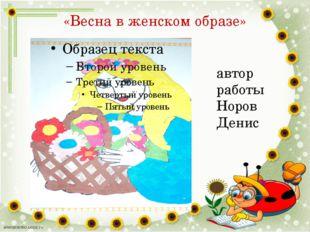 «Весна в женском образе» автор работы Норов Денис