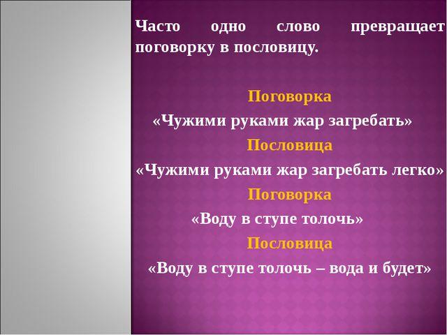 Часто одно слово превращает поговорку в пословицу. Поговорка «Чужими руками ж...