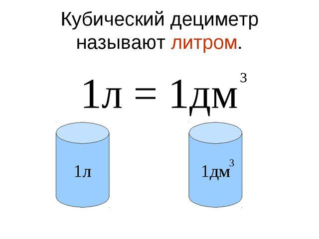 Кубический дециметр называют литром. 1л = 1дм 3 1л 1дм 3