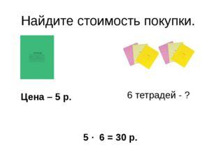 Найдите стоимость покупки. Цена – 5 р. 6 тетрадей - ? 5 · 6 = 30 р.