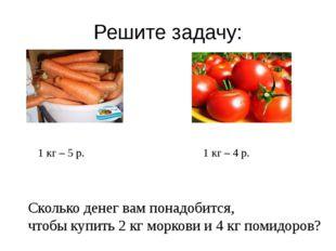 Решите задачу: 1 кг – 5 р. 1 кг – 4 р. Сколько денег вам понадобится, чтобы к