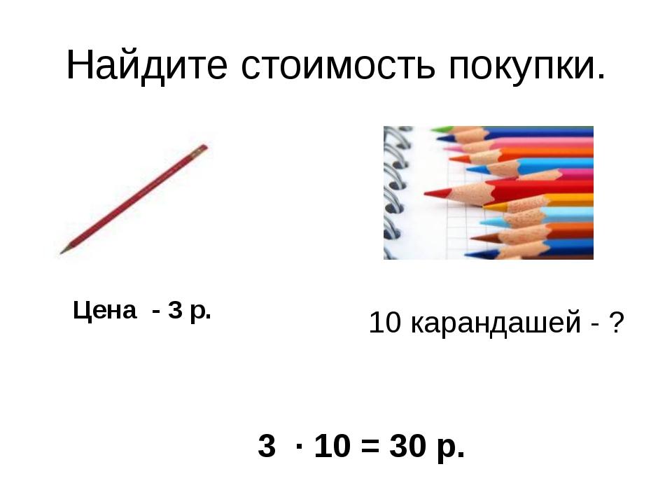 Найдите стоимость покупки. Цена - 3 р. 10 карандашей - ? 3 · 10 = 30 р.