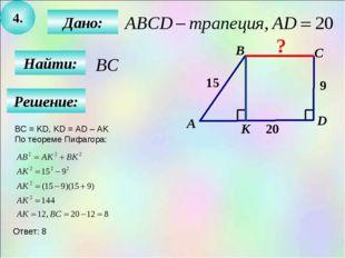 4. Найти: Дано: B C D 15 9 20 А К ? Решение: BC = KD, KD = AD – AK По теореме