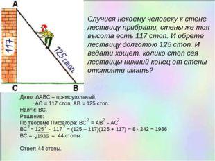 Дано: ΔАВС – прямоугольный, АС = 117 стоп, АВ = 125 стоп. Найти: ВС. Решение: