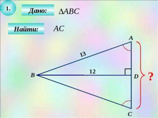1. Дано: Найти: А B C D ? 12 13