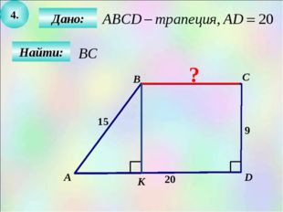 4. Найти: Дано: B C D 15 9 20 А К ?