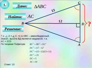 1. Дано: Найти: А B C D ? 12 13 Решение: Т.к. А = С, то Δ АВС – равнобедренны
