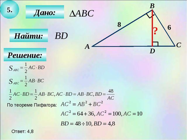 5. Найти: Дано: А B C 8 D 6 ? Решение: По теореме Пифагора: Ответ: 4,8