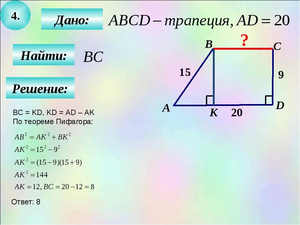4. Найти: Дано: B C D 15 9 20 А К ? Решение: BC = KD, KD = AD – AK По теореме...
