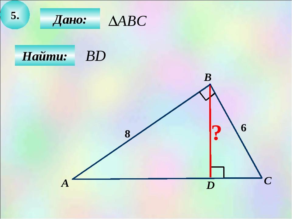 5. Найти: Дано: А B C 8 D 6 ?