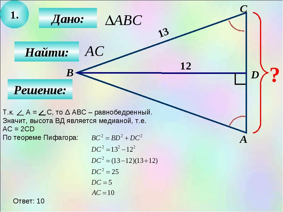 1. Дано: Найти: А B C D ? 12 13 Решение: Т.к. А = С, то Δ АВС – равнобедренны...