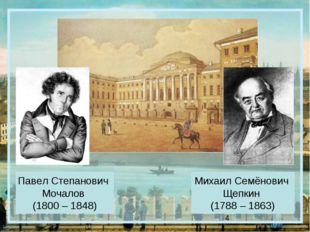 Павел Степанович Мочалов (1800 – 1848) Михаил Семёнович Щепкин (1788 – 1863)