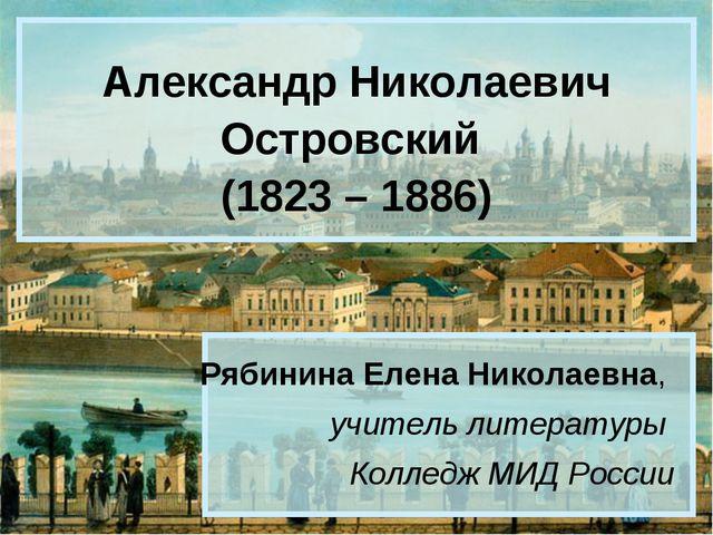 Александр Николаевич Островский (1823 – 1886) Рябинина Елена Николаевна, учит...