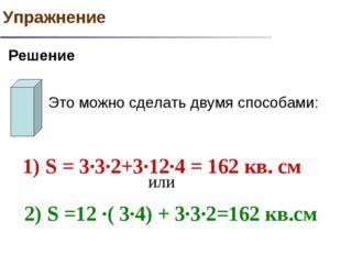 Это можно сделать двумя способами: 1) S = 3·3·2+3·12·4 = 162 кв. см или 2) S
